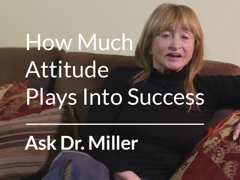 Ask Dr. Miller – Advice on How Much Attitude Plays Into Success