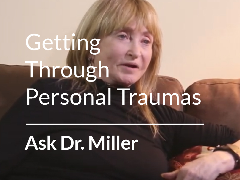 Ask Dr. Miller – Advice on Getting Through Personal Traumas