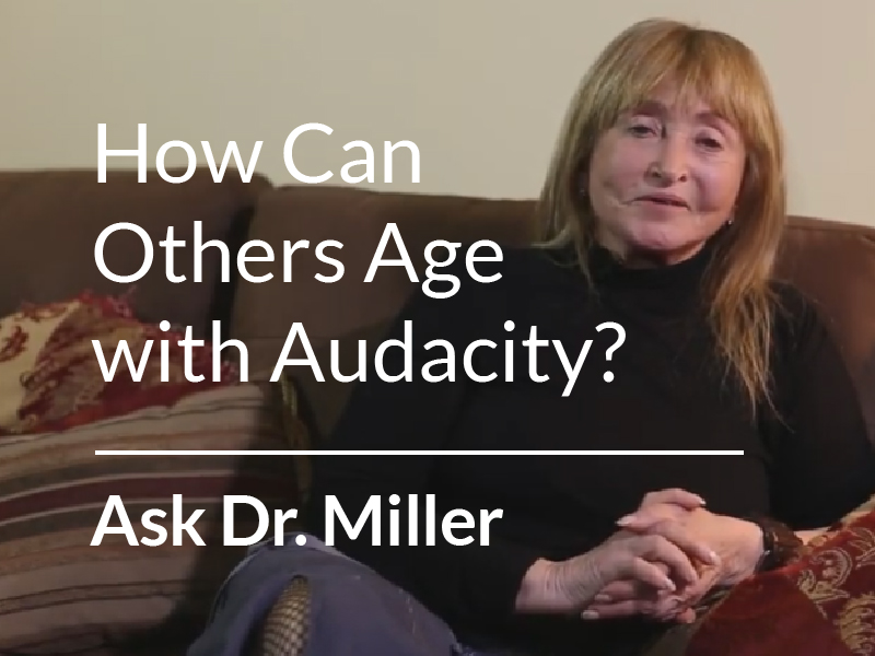 Ask Dr. Miller – How Can Others Age with Audacity?