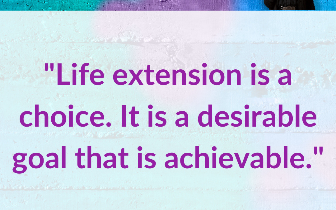 Life Extension Is A Choice. A Desirable Goal That Is Achievable