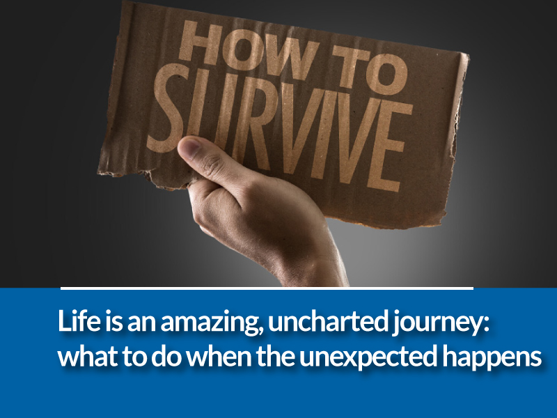 Life is an amazing, adventurous, uncharted journey: what to do when the unexpected happens